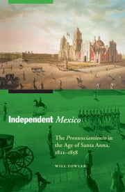 Independent Mexico - The Pronunciamiento in the Age of Santa Anna, 1821–1858 ebook by Will Fowler