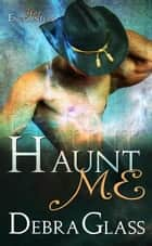 Haunt Me - Hot Encounters, #1 ebook by Debra Glass