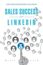 Sales Success on Linkedin - Using Your Existing Business Skills Online ebook by Nevil Tynemouth