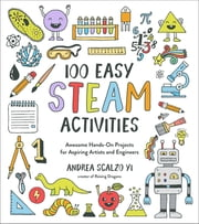 100 Easy STEAM Activities - Awesome Hands-On Projects for Aspiring Artists and Engineers ebook by Andrea Scalzo Yi