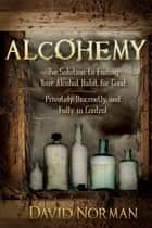 Alcohemy - The Solution to Ending Your Alcohol Habit for Good: Privately, Discreetly, and Fully in Control ebook by