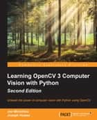 Learning OpenCV 3 Computer Vision with Python - Second Edition ebook by Joe Minichino, Joseph Howse