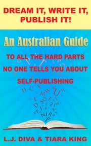 Dream It, Write It, Publish It! An Australian Guide To All The Hard Parts No One Tells You About Self-Publishing ebook by L.J. Diva, Tiara King