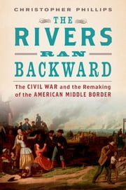The Rivers Ran Backward - The Civil War and the Remaking of the American Middle Border ebook by Christopher Phillips