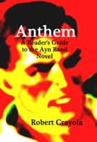 Anthem: A Reader's Guide to the Ayn Rand Novel ebook by Robert Crayola