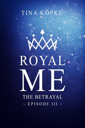 Royal Me - The Betrayal (Episode 3) ebook by Tina Köpke