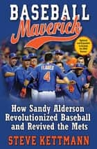 Baseball Maverick - How Sandy Alderson Revolutionized Baseball and Revived the Mets ebook by Steve Kettmann