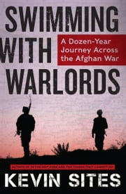 Swimming with Warlords - A Dozen-Year Journey Across the Afghan War ebook by Kevin Sites