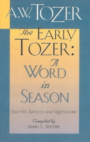 The Early Tozer: A Word in Season - Selected Articles and Quotations ebook by A. W. Tozer, James L. Snyder