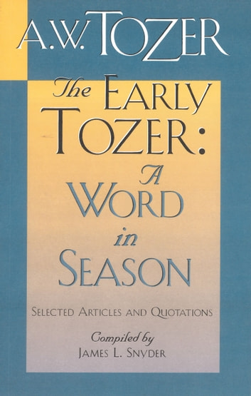 The Early Tozer: A Word in Season - Selected Articles and Quotations ebook by A. W. Tozer,James L. Snyder