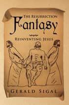 The Resurrection Fantasy - Reinventing Jesus ebook by Gerald Sigal