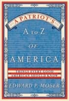 A Patriot's A to Z of America - Things Every Good American Should Know ebook by Edward Moser