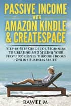 Passive Income with Amazon Kindle & CreateSpace: Step-by-Step Guide for Beginners to Creating and Selling Your First 1000 Copies through Books ebook by RAWEE M.