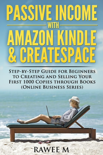Passive Income with Amazon Kindle & CreateSpace: Step-by-Step Guide for  Beginners to Creating and Selling Your First 1000 Copies through Books