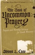 The Book of Uncommon Prayer 2 - Prayers and Worship Services for Youth Ministry eBook by Steven Case