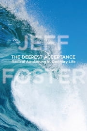 The Deepest Acceptance - Radical Awakening in Ordinary Life ebook by Jeff Foster