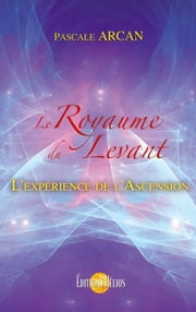 Le Royaume du Levant - L'expérience de l'Ascension ebook by Kobo.Web.Store.Products.Fields.ContributorFieldViewModel