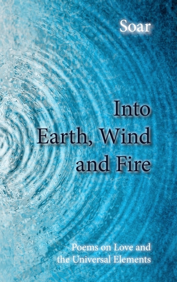 Into Earth, Wind and Fire - Poems on Love and the Universal Elements ebook by Soar
