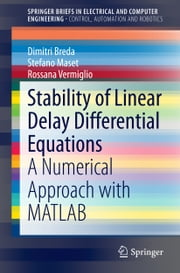 Stability of Linear Delay Differential Equations - A Numerical Approach with MATLAB ebook by Dimitri Breda,Stefano Maset,Rossana Vermiglio