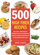 500 High Fiber Recipes: Fight Diabetes, High Cholesterol, High Blood Pressure, and Irritable Bowel Syndrome with Delicious M - Fight Diabetes, High Cholesterol, High Blood Pressure, and Irritable Bowel Syndrome with Delicious M ebook by Dick Logue
