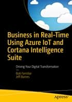 Business in Real-Time Using Azure IoT and Cortana Intelligence Suite - Driving Your Digital Transformation ebook by Jeff Barnes, Bob Familiar