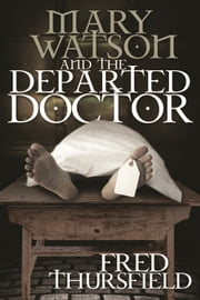 Mary Watson And The Departed Doctor ebook by Fred Thursfield