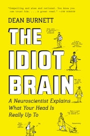 The Idiot Brain - A Neuroscientist Explains What Your Head Is Really Up To 電子書籍 by Dean Burnett