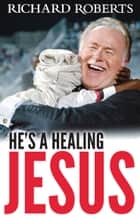 He's a Healing Jesus ebook by Richard Roberts