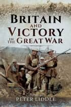 Britain and Victory in the Great War ebook by Peter Liddle