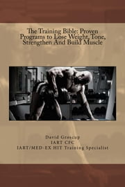 The Training Bible: Proven Programs to Lose Weight, Tone, Strengthen And Build Muscle ebook by David Groscup