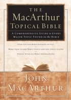 The MacArthur Topical Bible - A Comprehensive Guide to Every Major Topic Found in the Bible ebook by John F. MacArthur