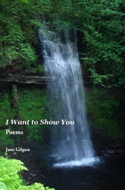 I Want to Show You: Poems ebook by Jane Gilgun