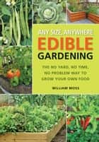 Any Size, Anywhere Edible Gardening: The No Yard, No Time, No Problem Way To Grow Your Own Food ebook by William Moss
