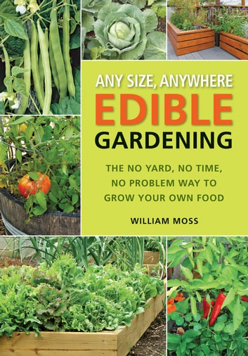 Any Size, Anywhere Edible Gardening: The No Yard, No Time, No Problem Way To Grow Your Own Food - The No Yard, No Time, No Problem Way To Grow Your Own Food ebook by William Moss