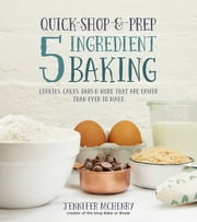 Quick-Shop-&-Prep 5 Ingredient Baking - Cookies, Cakes, Bars & More that are Easier than Ever to Make ebook by Jennifer McHenry
