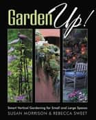 Garden Up! Smart Vertical Gardening for Small and Large Spaces eBook by Susan Morrison, Rebecca Sweet