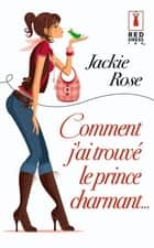 Comment j'ai trouvé le prince charmant ebook by Jackie Rose