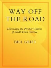 Way Off the Road - Discovering the Peculiar Charms of Small Town America ebook by Bill Geist