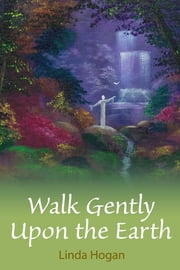 Walk Gently Upon the Earth ebook by Linda Hogan