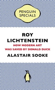 Roy Lichtenstein - How Modern Art Was Saved by Donald Duck ebook by Alastair Sooke
