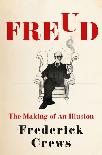 Freud - The Making of an Illusion ebook by Frederick Crews