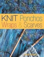 Knit Ponchos, Wraps & Scarves - Create 40 Quick and Contemporary Accessories eBook by Jane Davis