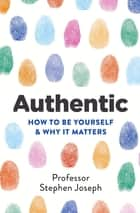 Authentic - How to be yourself and why it matters ebook by Professor Stephen Joseph