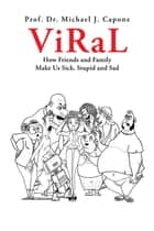 Viral - How Friends and Family Make Us Sick, Stupid and Sad ebook by Prof. Dr. Michael J. Capone