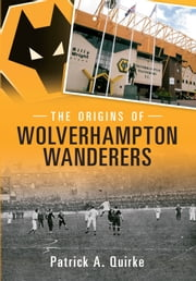 The Origins of Wolverhampton Wanderers ebook by Patrick Quirke