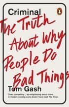 Criminal - The Truth About Why People Do Bad Things ebook by Tom Gash