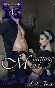 Moaning Maid - Book 4 of 'Dominate Me' ebook by A.X. Foxx