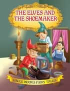 The Elves and the Shoemaker - Uncle Moon's Fairy Tales ebook by Anuj Chawla