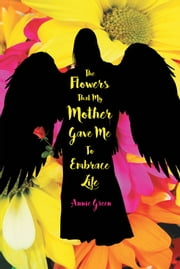 The Flowers That My Mother Gave Me To Embrace Life ebook by Annie Green