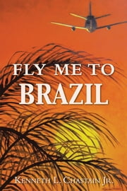 Fly Me to Brazil ebook by Kenneth L. Chastain Jr.